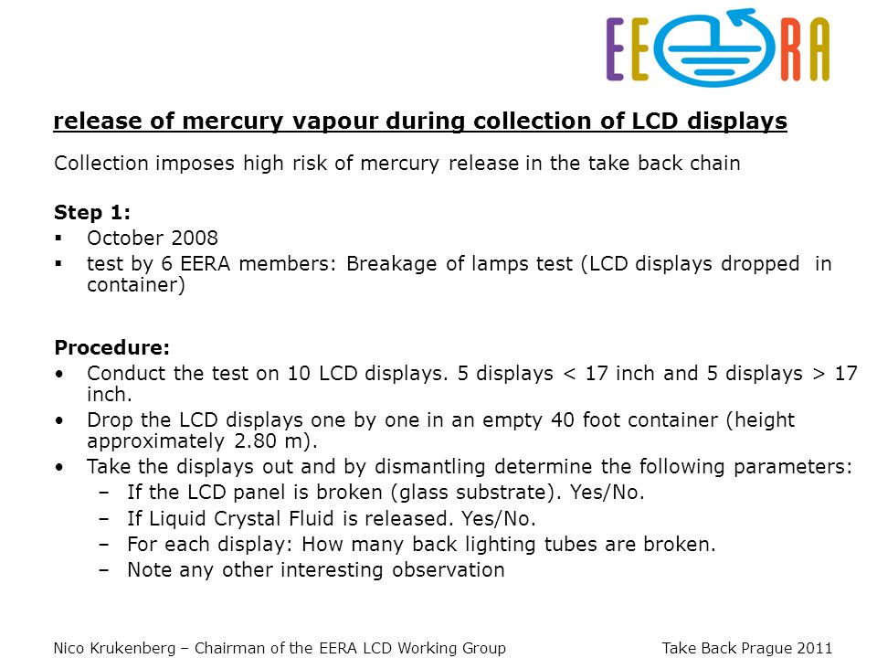 Nico Krukenberg – Chairman of the EERA LCD Working Group Take Back Prague 2011 Collection imposes high risk of mercury release in the take back chain release of mercury vapour during collection of LCD displays Step 1: October 2008 test by 6 EERA members: Breakage of lamps test (LCD displays dropped in container) Procedure: Conduct the test on 10 LCD displays.