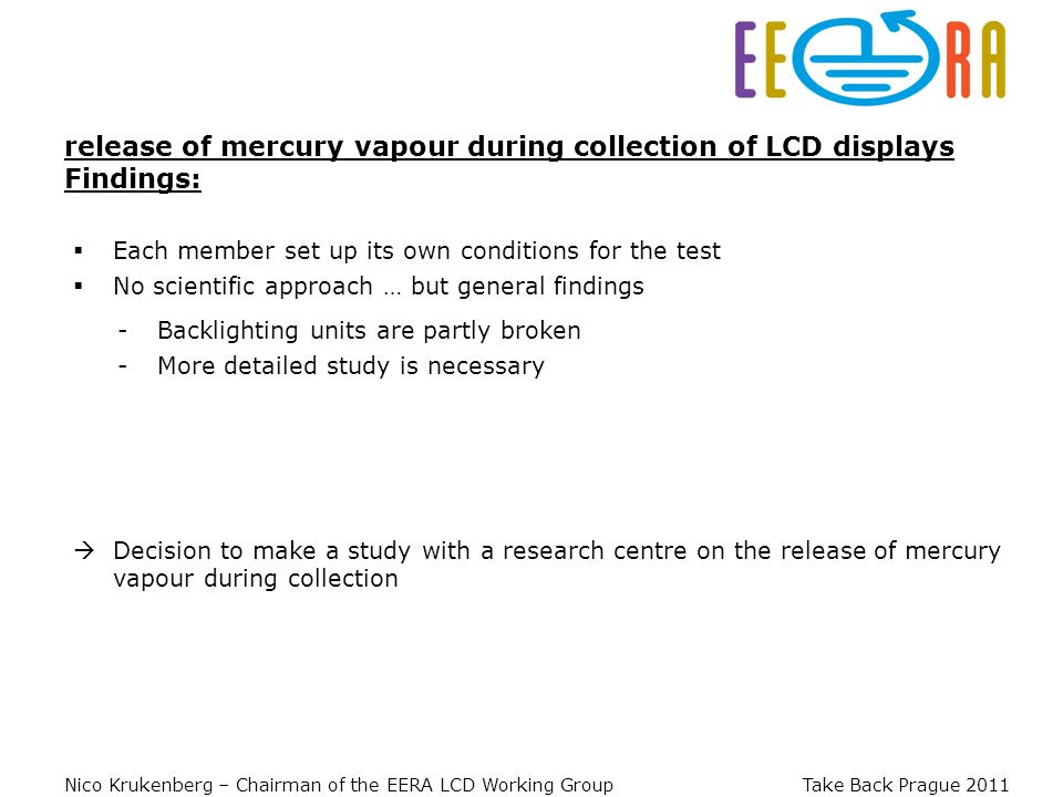 Nico Krukenberg – Chairman of the EERA LCD Working Group Take Back Prague 2011 Each member set up its own conditions for the test release of mercury vapour during collection of LCD displays Findings: Decision to make a study with a research centre on the release of mercury vapour during collection No scientific approach … but general findings -Backlighting units are partly broken -More detailed study is necessary