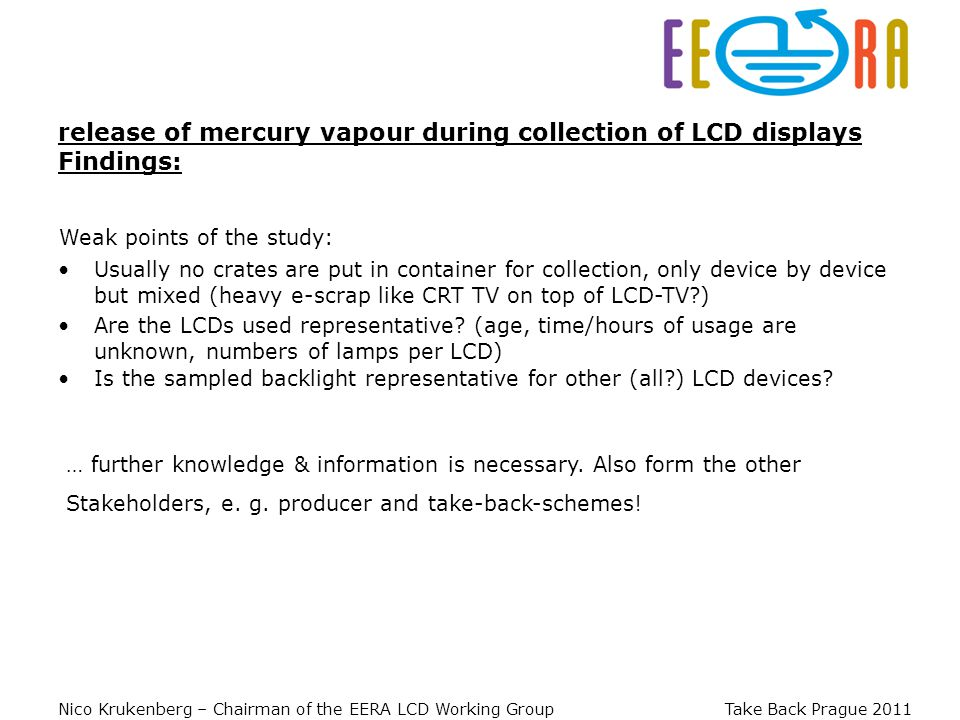 Nico Krukenberg – Chairman of the EERA LCD Working Group Take Back Prague 2011 release of mercury vapour during collection of LCD displays Findings: Weak points of the study: Are the LCDs used representative.