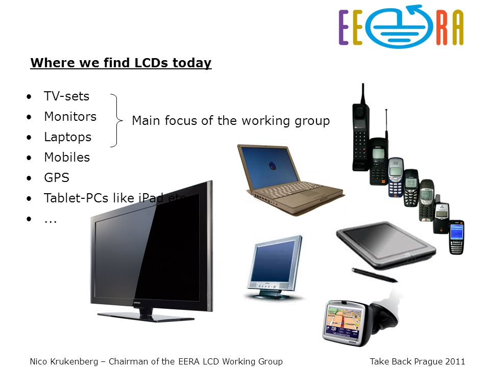 Nico Krukenberg – Chairman of the EERA LCD Working Group Take Back Prague 2011 Main focus of the working group Where we find LCDs today TV-sets Monitors Laptops Mobiles GPS Tablet-PCs like iPad etc...