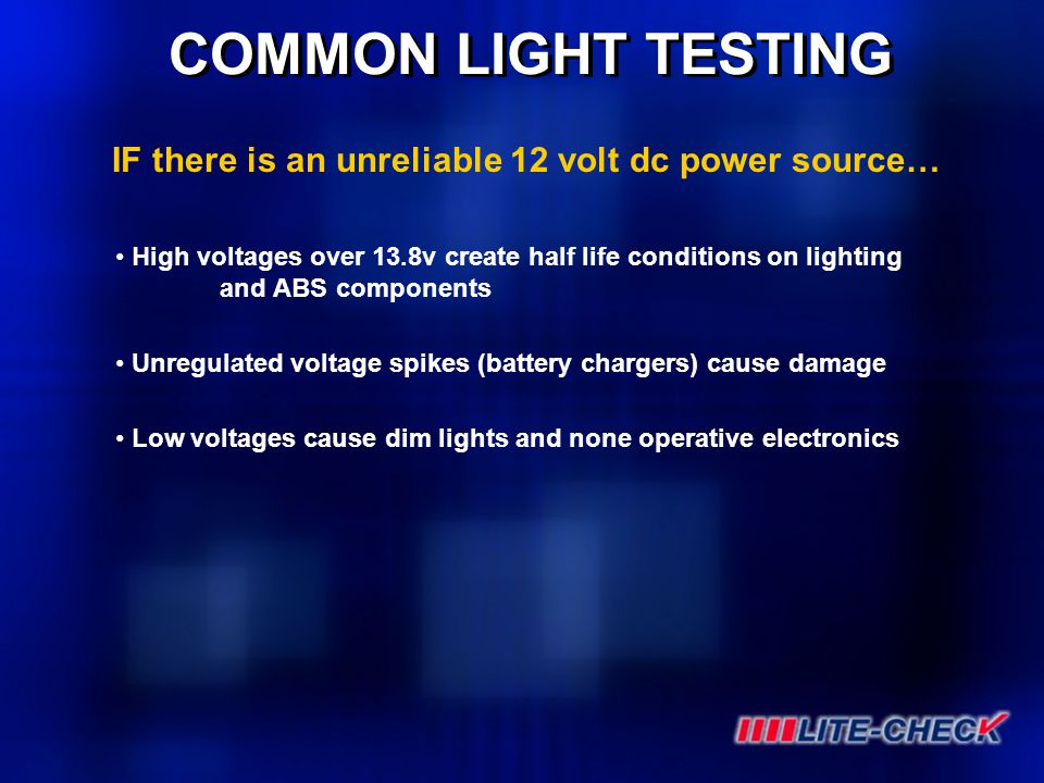 COMMON LIGHT TESTING High voltages over 13.8v create half life conditions on lighting and ABS components Unregulated voltage spikes (battery chargers)