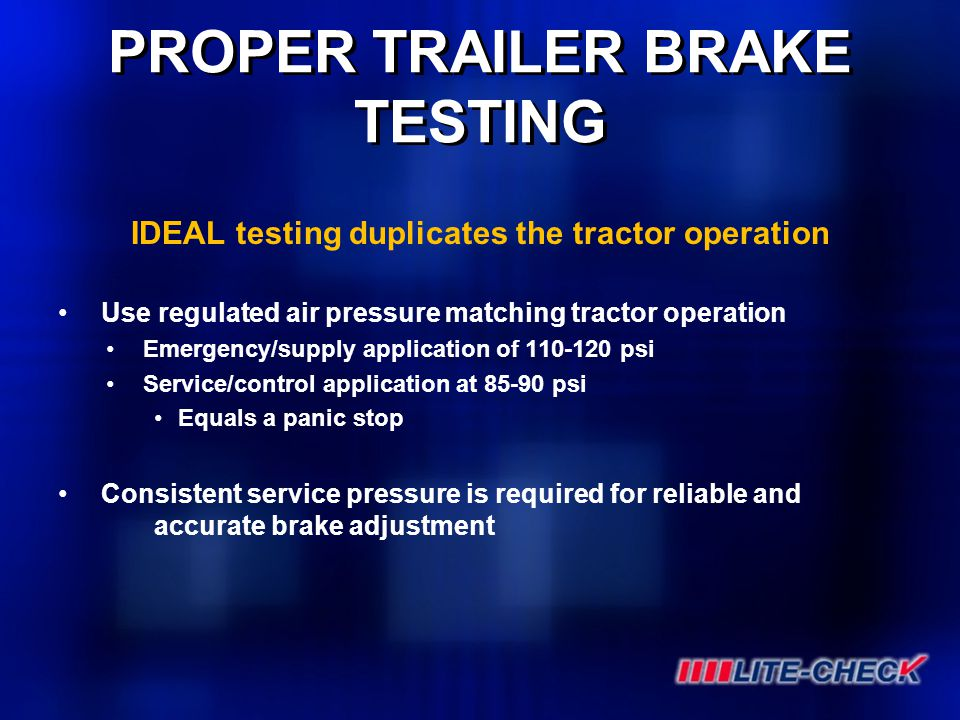 PROPER TRAILER BRAKE TESTING IDEAL testing duplicates the tractor operation Use regulated air pressure matching tractor operation Emergency/supply app
