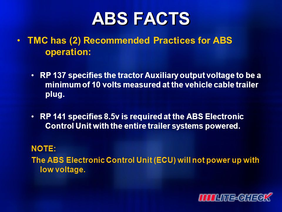 ABS FACTS TMC has (2) Recommended Practices for ABS operation: RP 137 specifies the tractor Auxiliary output voltage to be a minimum of 10 volts measu