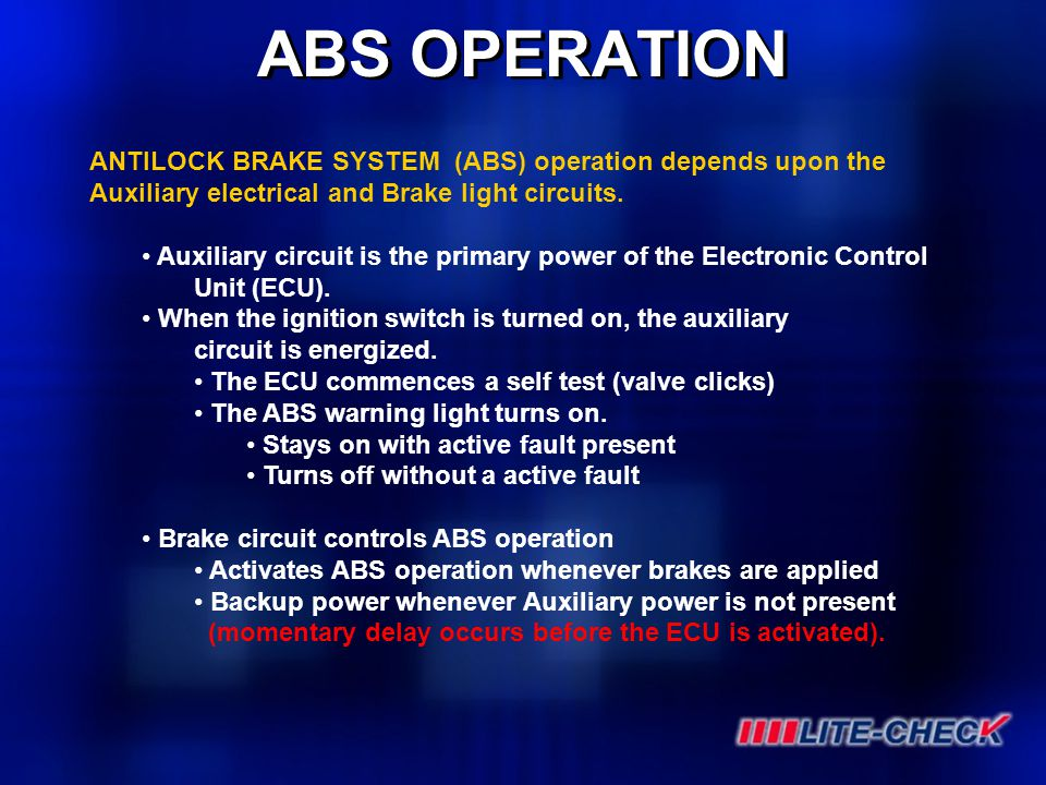 ABS OPERATION ANTILOCK BRAKE SYSTEM (ABS) operation depends upon the Auxiliary electrical and Brake light circuits. Auxiliary circuit is the primary p