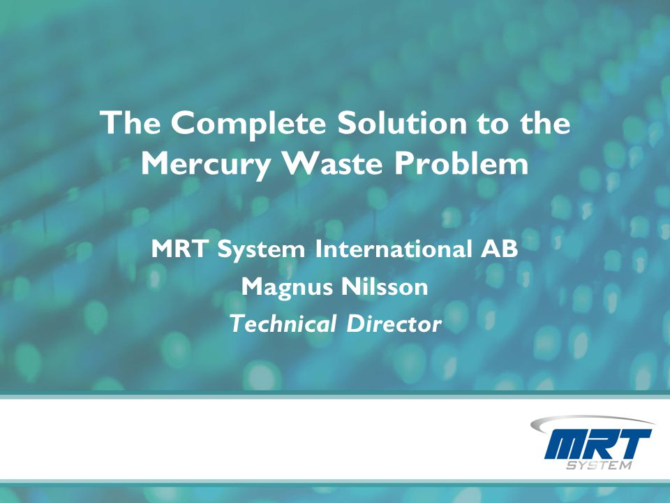 The Complete Solution to the Mercury Waste Problem MRT System International AB Magnus Nilsson Technical Director