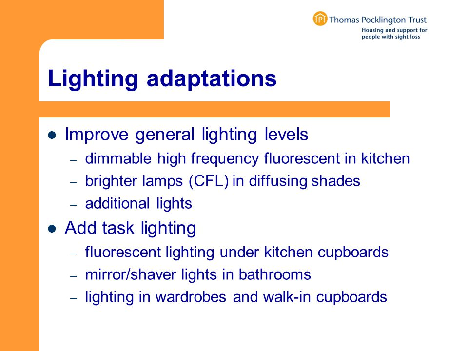 Lighting adaptations Improve general lighting levels – dimmable high frequency fluorescent in kitchen – brighter lamps (CFL) in diffusing shades – additional lights Add task lighting – fluorescent lighting under kitchen cupboards – mirror/shaver lights in bathrooms – lighting in wardrobes and walk-in cupboards