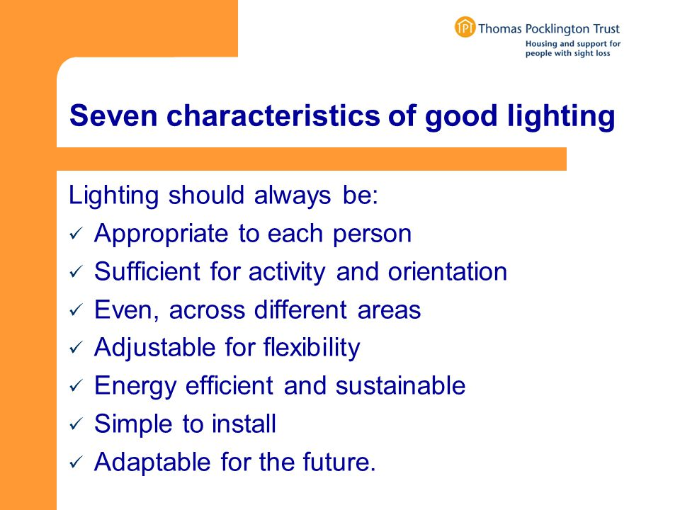 Seven characteristics of good lighting Lighting should always be: Appropriate to each person Sufficient for activity and orientation Even, across different areas Adjustable for flexibility Energy efficient and sustainable Simple to install Adaptable for the future.