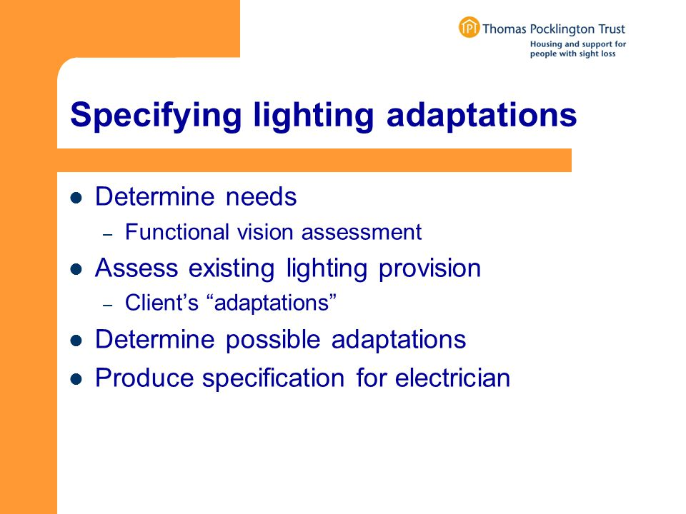 Specifying lighting adaptations Determine needs – Functional vision assessment Assess existing lighting provision – Clients adaptations Determine possible adaptations Produce specification for electrician