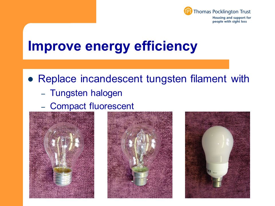 Improve energy efficiency Replace incandescent tungsten filament with – Tungsten halogen – Compact fluorescent