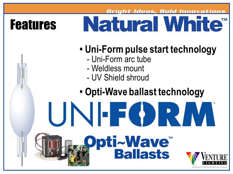 Uni-Form pulse start technology - Uni-Form arc tube - Weldless mount - UV Shield shroud Opti-Wave ballast technology Features