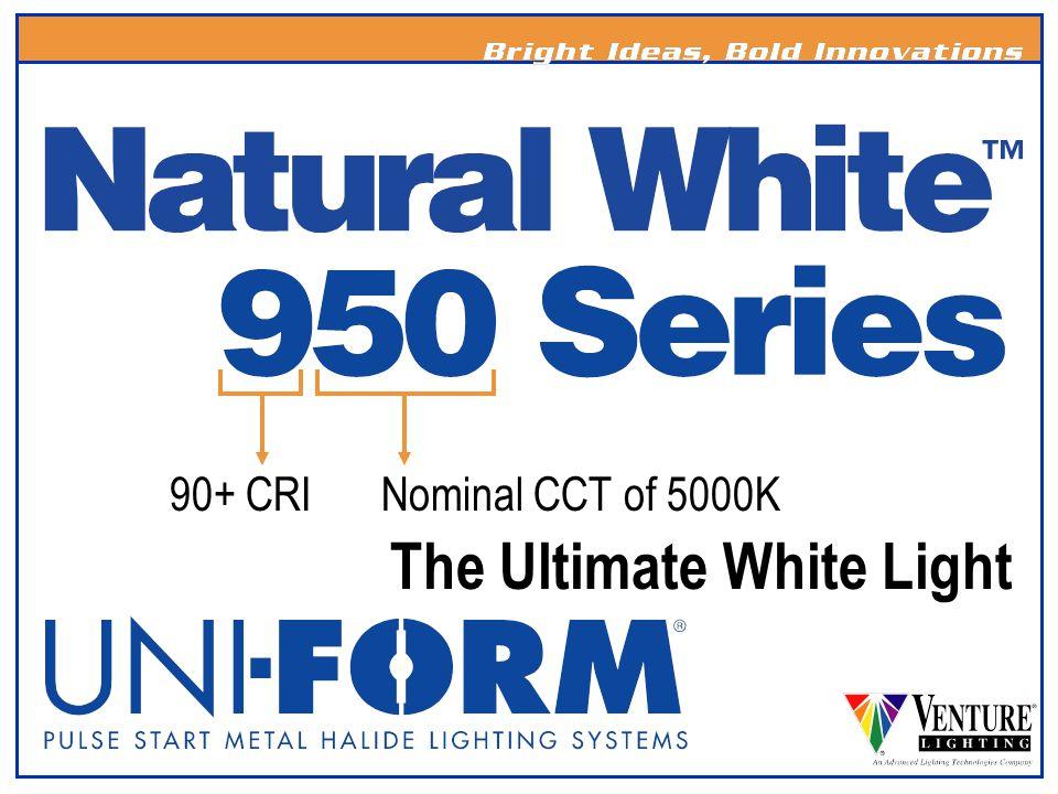 Nominal CCT of 5000K90+ CRI The Ultimate White Light