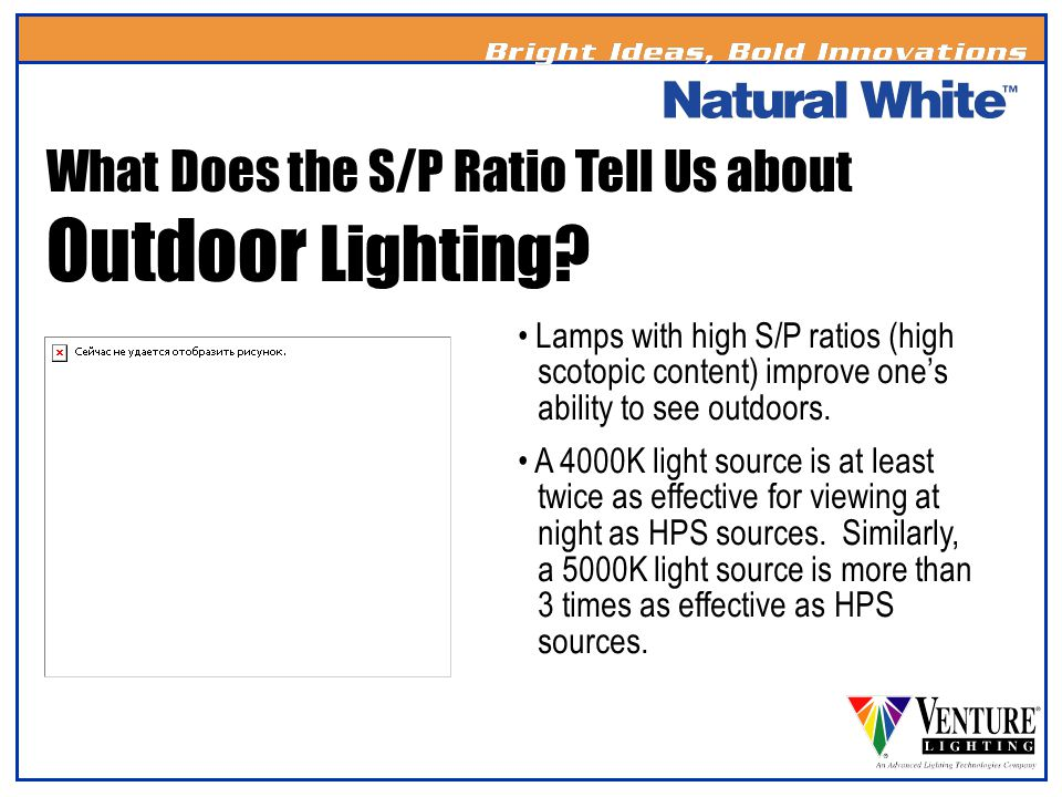 Lamps with high S/P ratios (high scotopic content) improve ones ability to see outdoors. A 4000K light source is at least twice as effective for viewi