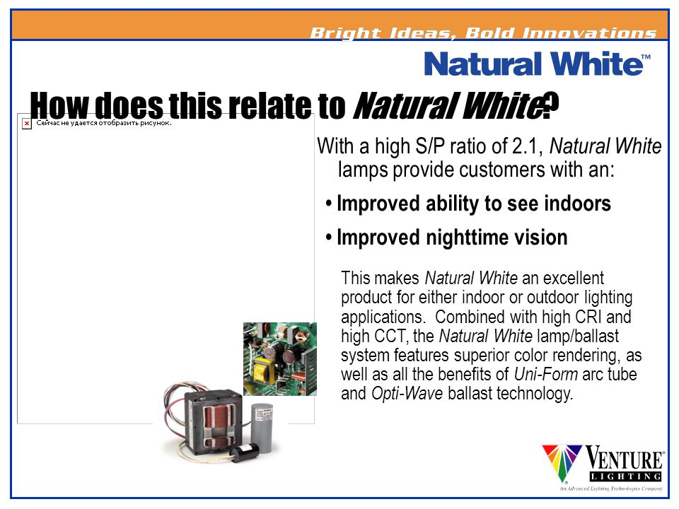 With a high S/P ratio of 2.1, Natural White lamps provide customers with an: Improved ability to see indoors Improved nighttime vision This makes Natu