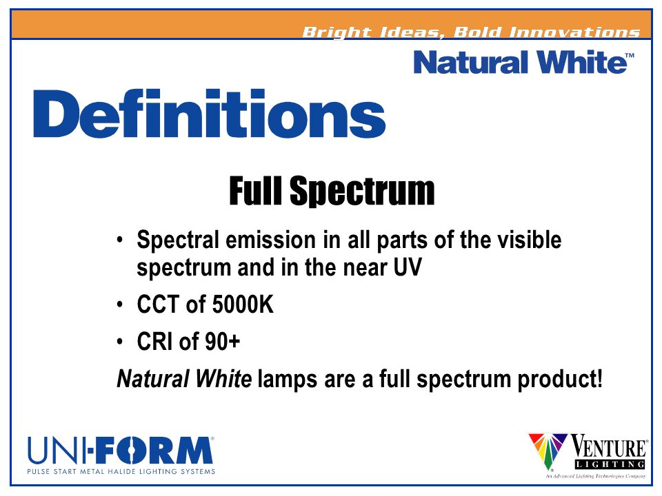 Full Spectrum Spectral emission in all parts of the visible spectrum and in the near UV CCT of 5000K CRI of 90+ Natural White lamps are a full spectru