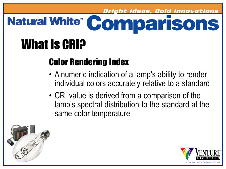 What is CRI? Color Rendering Index A numeric indication of a lamps ability to render individual colors accurately relative to a standard CRI value is