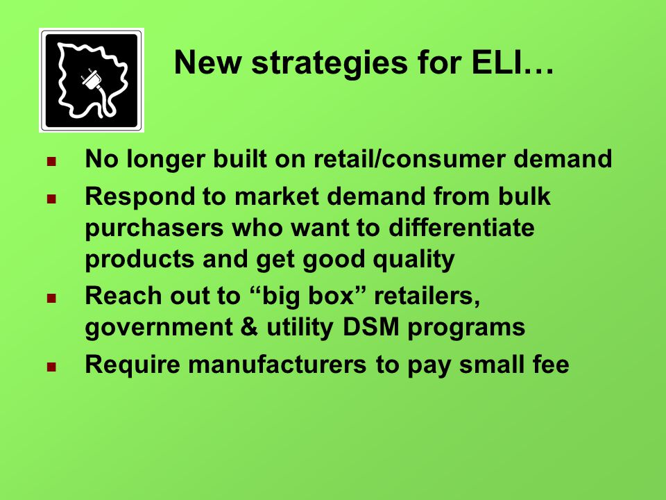 New strategies for ELI… No longer built on retail/consumer demand Respond to market demand from bulk purchasers who want to differentiate products and get good quality Reach out to big box retailers, government & utility DSM programs Require manufacturers to pay small fee