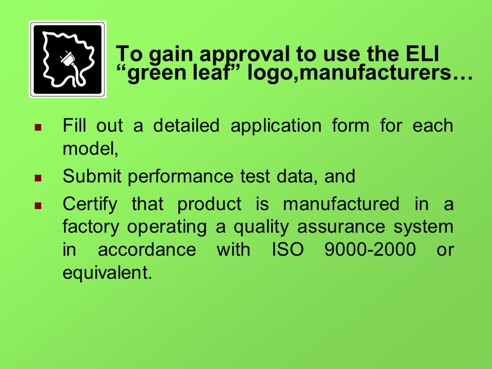 To gain approval to use the ELI green leaf logo,manufacturers… Fill out a detailed application form for each model, Submit performance test data, and Certify that product is manufactured in a factory operating a quality assurance system in accordance with ISO or equivalent.