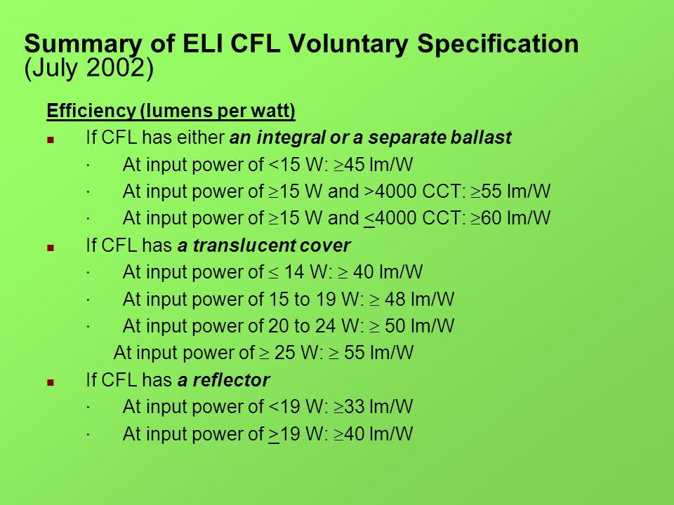 Summary of ELI CFL Voluntary Specification (July 2002) Efficiency (lumens per watt) If CFL has either an integral or a separate ballast · At input power of <15 W: 45 lm/W · At input power of 15 W and >4000 CCT: 55 lm/W · At input power of 15 W and <4000 CCT: 60 lm/W If CFL has a translucent cover · At input power of 14 W: 40 lm/W · At input power of 15 to 19 W: 48 lm/W · At input power of 20 to 24 W: 50 lm/W At input power of 25 W: 55 lm/W If CFL has a reflector · At input power of <19 W: 33 lm/W · At input power of >19 W: 40 lm/W