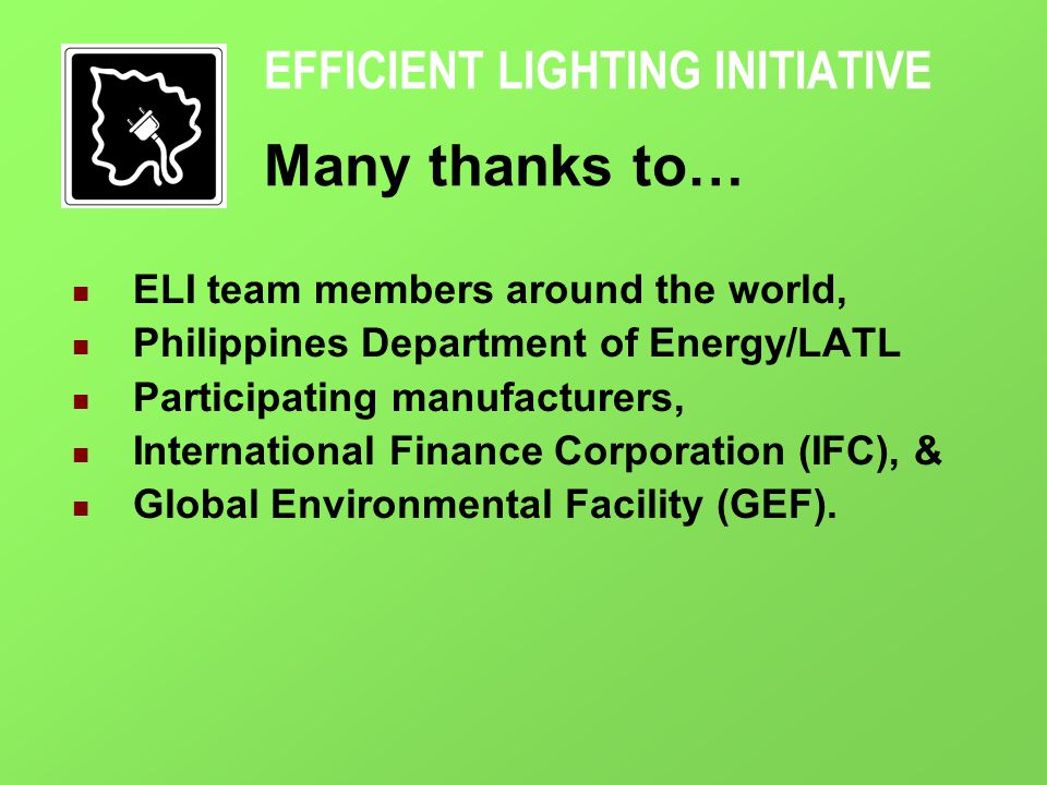 EFFICIENT LIGHTING INITIATIVE Many thanks to… ELI team members around the world, Philippines Department of Energy/LATL Participating manufacturers, International Finance Corporation (IFC), & Global Environmental Facility (GEF).