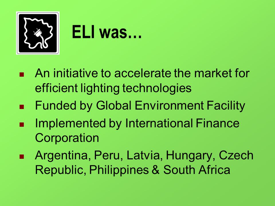 ELI was… An initiative to accelerate the market for efficient lighting technologies Funded by Global Environment Facility Implemented by International Finance Corporation Argentina, Peru, Latvia, Hungary, Czech Republic, Philippines & South Africa