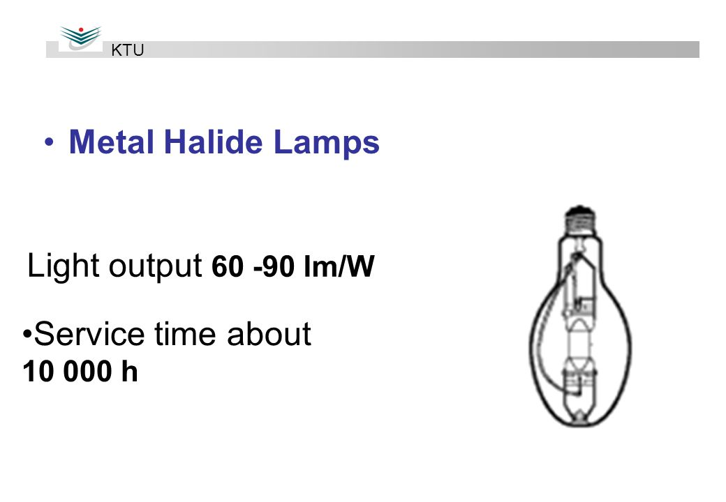 Metal Halide Lamps Light output lm/W Service time about h KTU