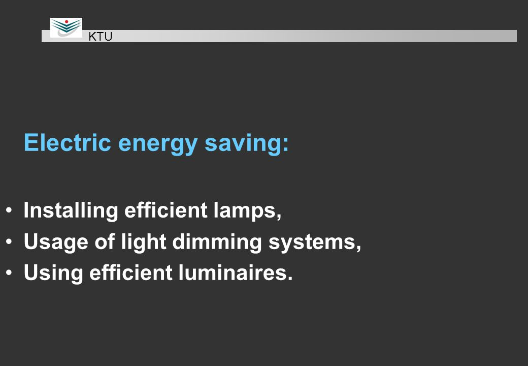 Electric energy saving: Installing efficient lamps, Usage of light dimming systems, Using efficient luminaires.