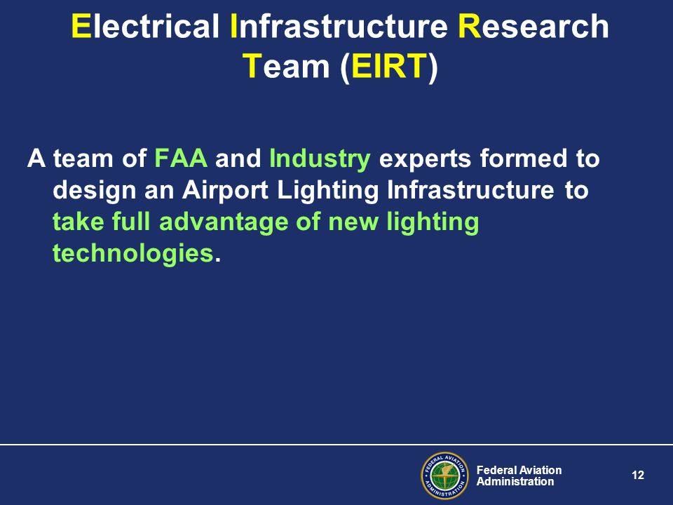 Federal Aviation Administration 12 Electrical Infrastructure Research Team (EIRT) A team of FAA and Industry experts formed to design an Airport Lighting Infrastructure to take full advantage of new lighting technologies.