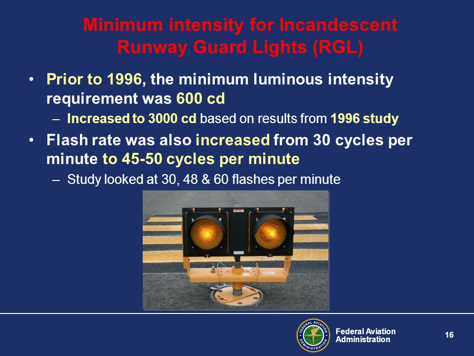 Federal Aviation Administration 16 Minimum intensity for Incandescent Runway Guard Lights (RGL) Prior to 1996, the minimum luminous intensity requirem