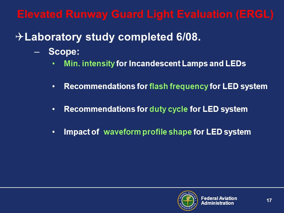 Federal Aviation Administration 17 Elevated Runway Guard Light Evaluation (ERGL) Laboratory study completed 6/08. –Scope: Min. intensity for Incandesc