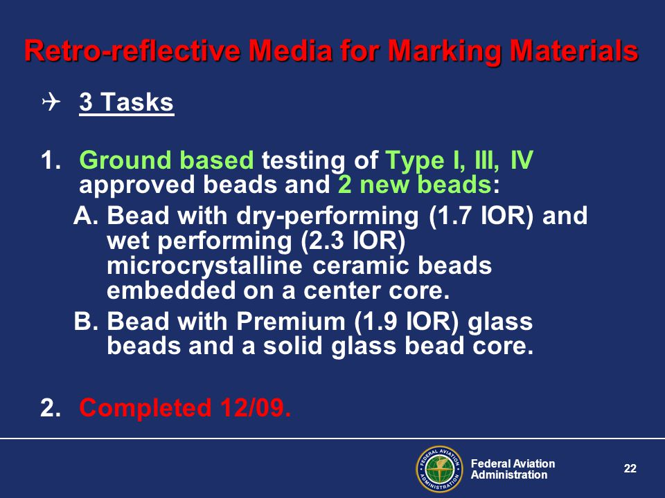 Federal Aviation Administration 22 Retro-reflective Media for Marking Materials 3 Tasks 1.Ground based testing of Type I, III, IV approved beads and 2 new beads: A.Bead with dry-performing (1.7 IOR) and wet performing (2.3 IOR) microcrystalline ceramic beads embedded on a center core.