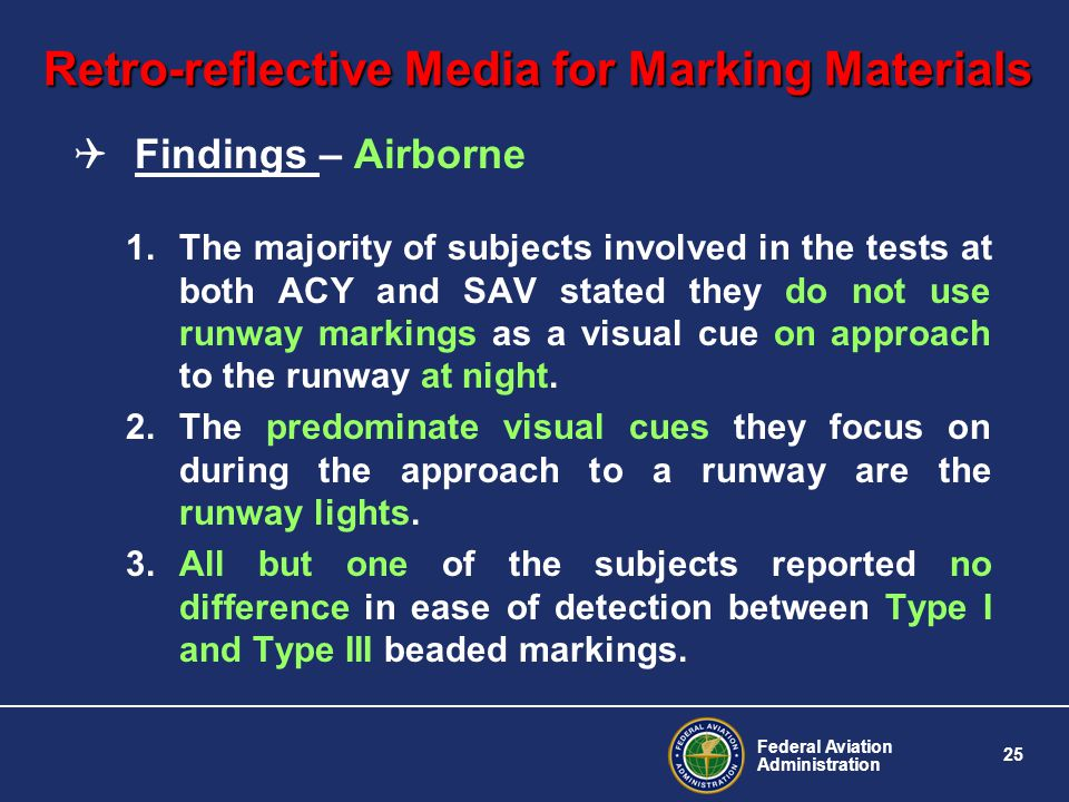 Federal Aviation Administration 25 Retro-reflective Media for Marking Materials Findings – Airborne 1.The majority of subjects involved in the tests at both ACY and SAV stated they do not use runway markings as a visual cue on approach to the runway at night.