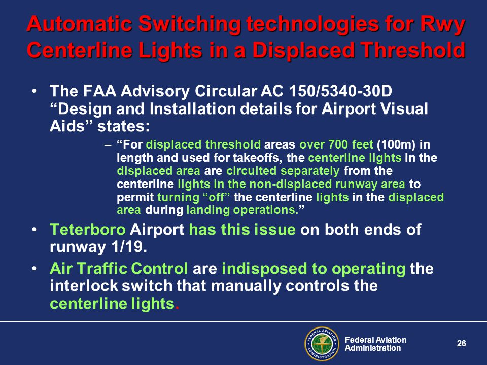 Federal Aviation Administration 26 Automatic Switching technologies for Rwy Centerline Lights in a Displaced Threshold The FAA Advisory Circular AC 150/5340-30D Design and Installation details for Airport Visual Aids states: –For displaced threshold areas over 700 feet (100m) in length and used for takeoffs, the centerline lights in the displaced area are circuited separately from the centerline lights in the non-displaced runway area to permit turning off the centerline lights in the displaced area during landing operations.
