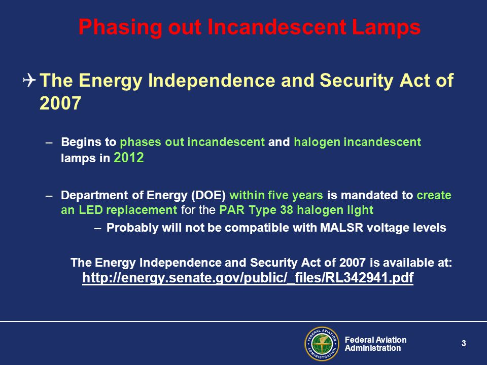Federal Aviation Administration 3 Phasing out Incandescent Lamps The Energy Independence and Security Act of 2007 –Begins to phases out incandescent a