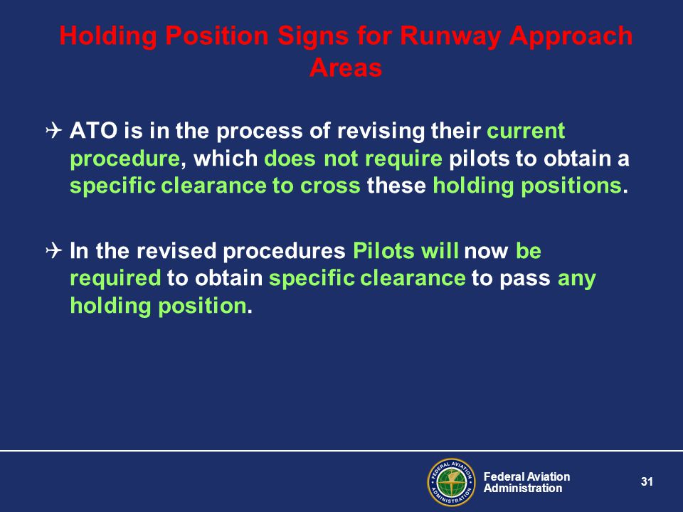 Federal Aviation Administration 31 Holding Position Signs for Runway Approach Areas ATO is in the process of revising their current procedure, which does not require pilots to obtain a specific clearance to cross these holding positions.