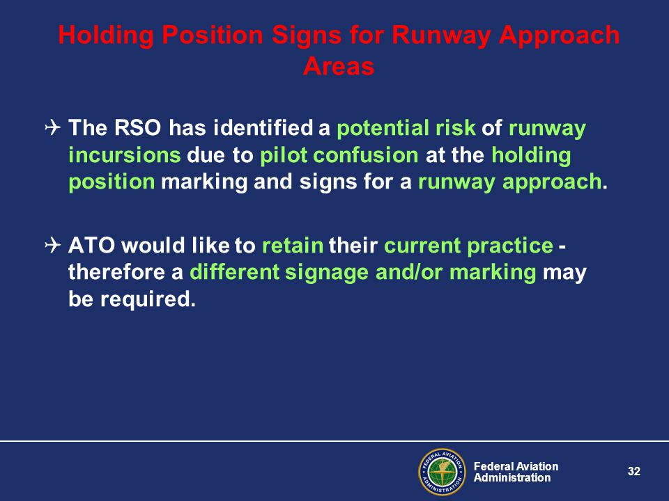 Federal Aviation Administration 32 Holding Position Signs for Runway Approach Areas The RSO has identified a potential risk of runway incursions due to pilot confusion at the holding position marking and signs for a runway approach.