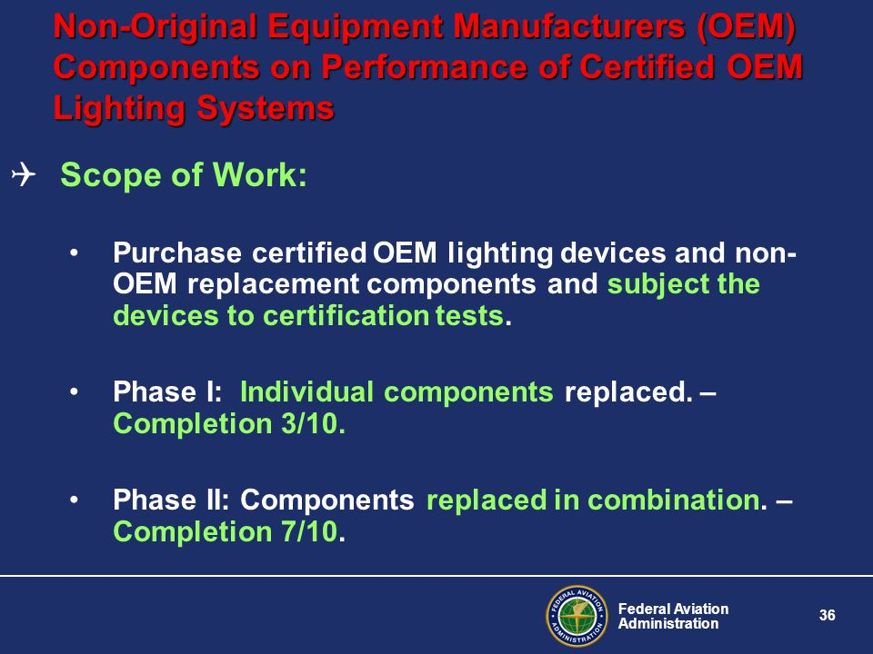 Federal Aviation Administration 36 Non-Original Equipment Manufacturers (OEM) Components on Performance of Certified OEM Lighting Systems Scope of Work: Purchase certified OEM lighting devices and non- OEM replacement components and subject the devices to certification tests.
