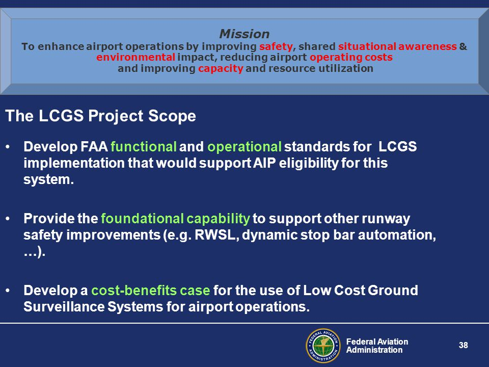 Federal Aviation Administration 38 The LCGS Project Scope Develop FAA functional and operational standards for LCGS implementation that would support AIP eligibility for this system.
