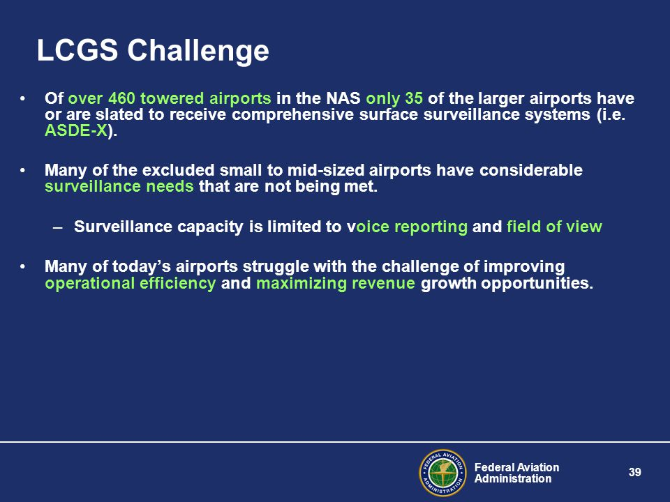 Federal Aviation Administration 39 LCGS Challenge Of over 460 towered airports in the NAS only 35 of the larger airports have or are slated to receive comprehensive surface surveillance systems (i.e.