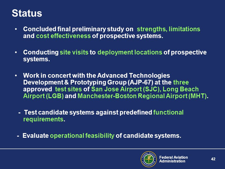 Federal Aviation Administration 42 Status Concluded final preliminary study on strengths, limitations and cost effectiveness of prospective systems. C