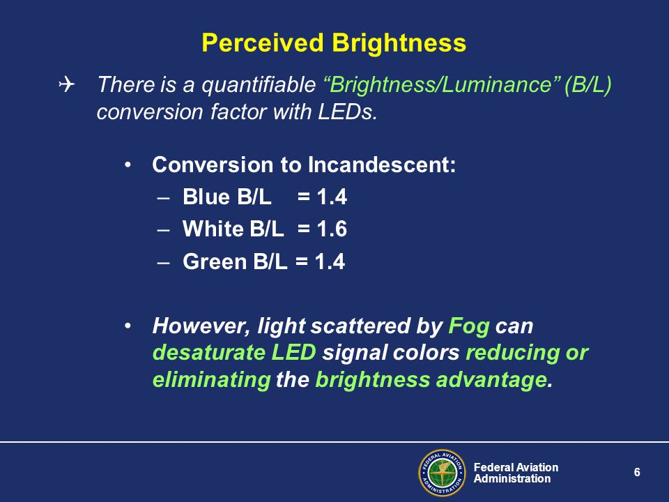 Federal Aviation Administration 6 Perceived Brightness There is a quantifiable Brightness/Luminance (B/L) conversion factor with LEDs.