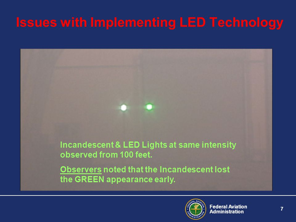 Federal Aviation Administration 7 Issues with Implementing LED Technology Incandescent & LED Lights at same intensity observed from 100 feet. Observer