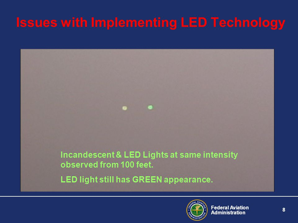 Federal Aviation Administration 8 Issues with Implementing LED Technology Incandescent & LED Lights at same intensity observed from 100 feet. LED ligh