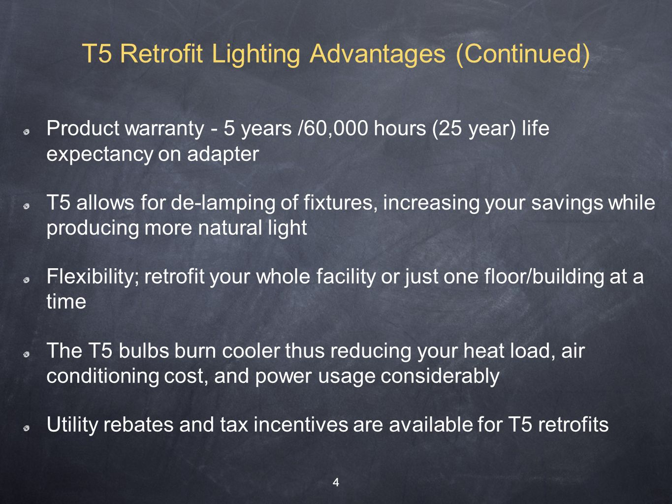 Product warranty - 5 years /60,000 hours (25 year) life expectancy on adapter T5 allows for de-lamping of fixtures, increasing your savings while producing more natural light Flexibility; retrofit your whole facility or just one floor/building at a time The T5 bulbs burn cooler thus reducing your heat load, air conditioning cost, and power usage considerably Utility rebates and tax incentives are available for T5 retrofits 4 T5 Retrofit Lighting Advantages (Continued)