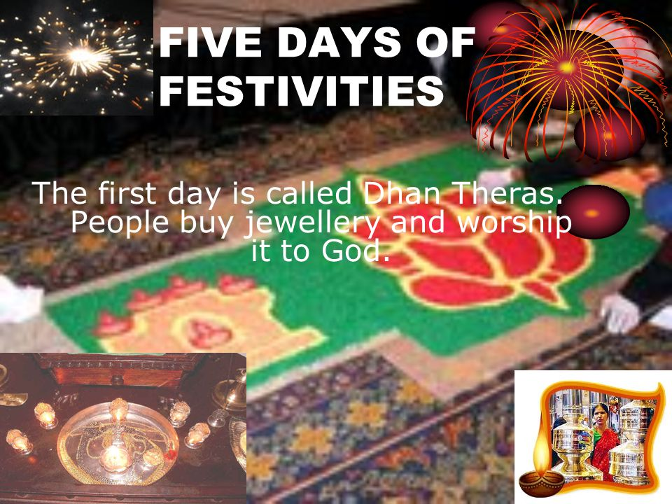 FIVE DAYS OF FESTIVITIES The first day is called Dhan Theras. People buy jewellery and worship it to God.