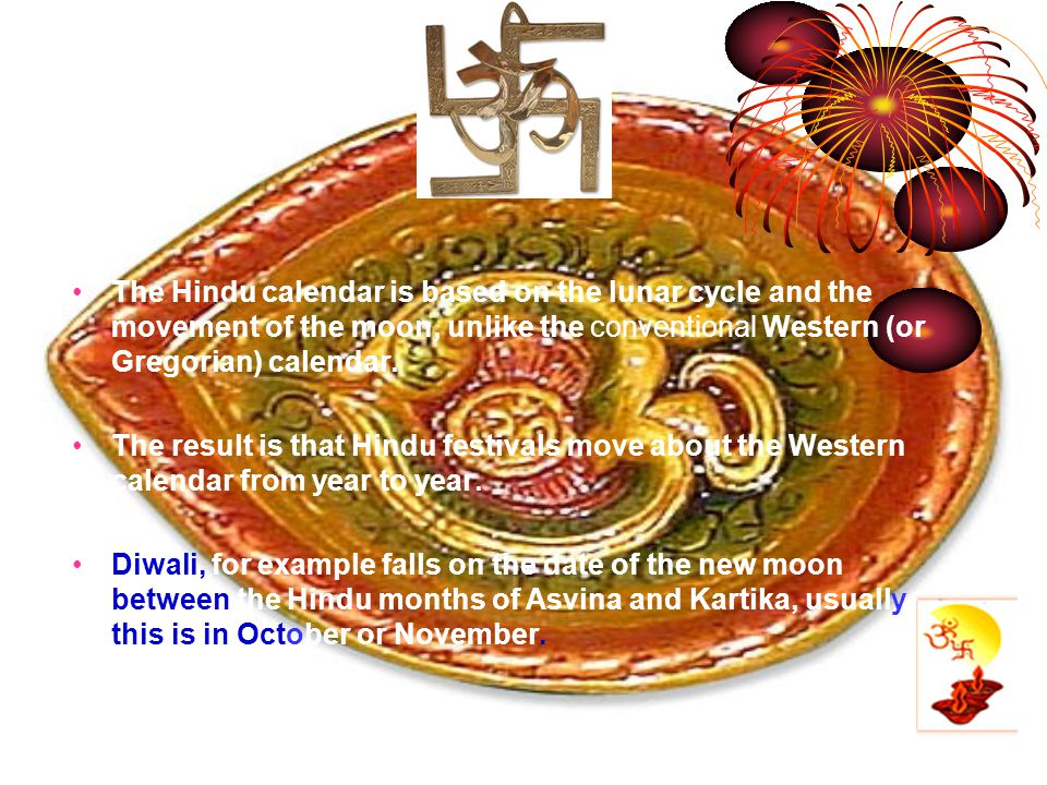 The Hindu calendar is based on the lunar cycle and the movement of the moon, unlike the conventional Western (or Gregorian) calendar. The result is th