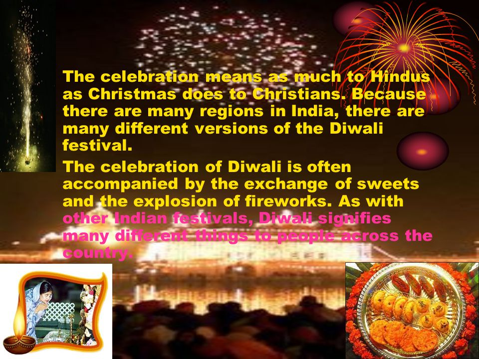 The celebration means as much to Hindus as Christmas does to Christians. Because there are many regions in India, there are many different versions of