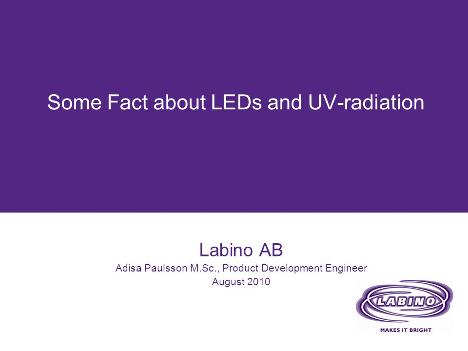 Some Fact about LEDs and UV-radiation Labino AB Adisa Paulsson M.Sc., Product Development Engineer August 2010