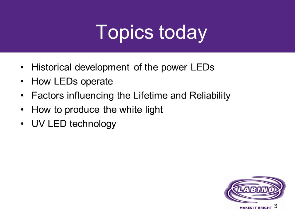 Topics today Historical development of the power LEDs How LEDs operate Factors influencing the Lifetime and Reliability How to produce the white light