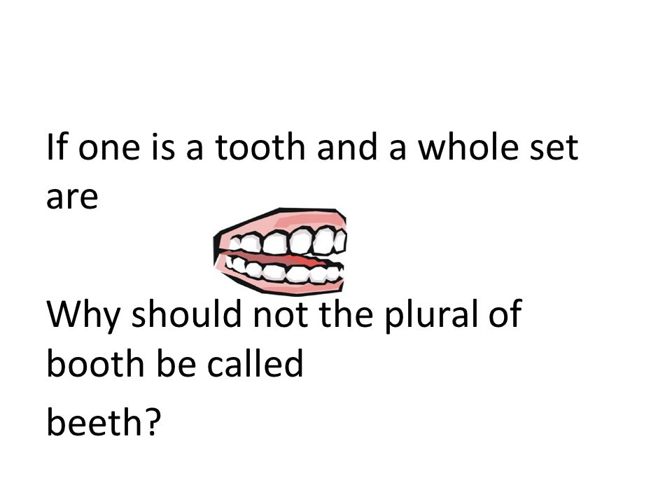 If one is a tooth and a whole set are Why should not the plural of booth be called beeth?