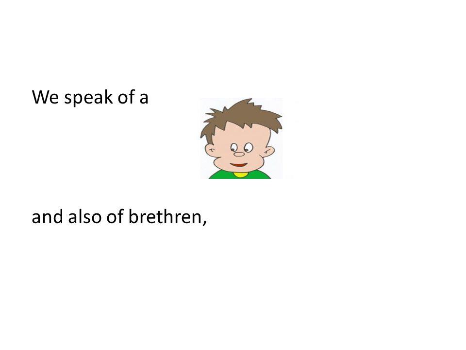 We speak of a and also of brethren,